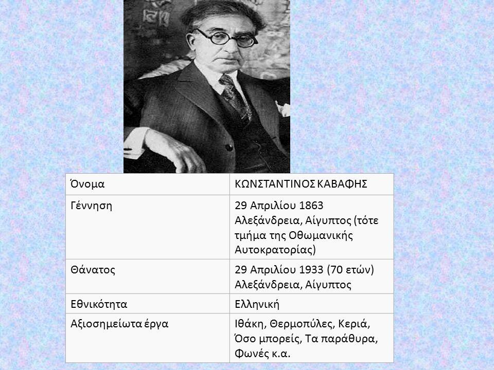 ΌνομαΚΩΝΣΤΑΝΤΙΝΟΣ ΚΑΒΑΦΗΣ Γέννηση29 Απριλίου 1863 Αλεξάνδρεια, Αίγυπτος (τότε τμήμα της Οθωμανικής Αυτοκρατορίας) Θάνατος29 Απριλίου 1933 (70 ετών) Αλεξάνδρεια, Αίγυπτος ΕθνικότηταΕλληνική Αξιοσημείωτα έργαΙθάκη, Θερμοπύλες, Κεριά, Όσο μπορείς, Τα παράθυρα, Φωνές κ.α.