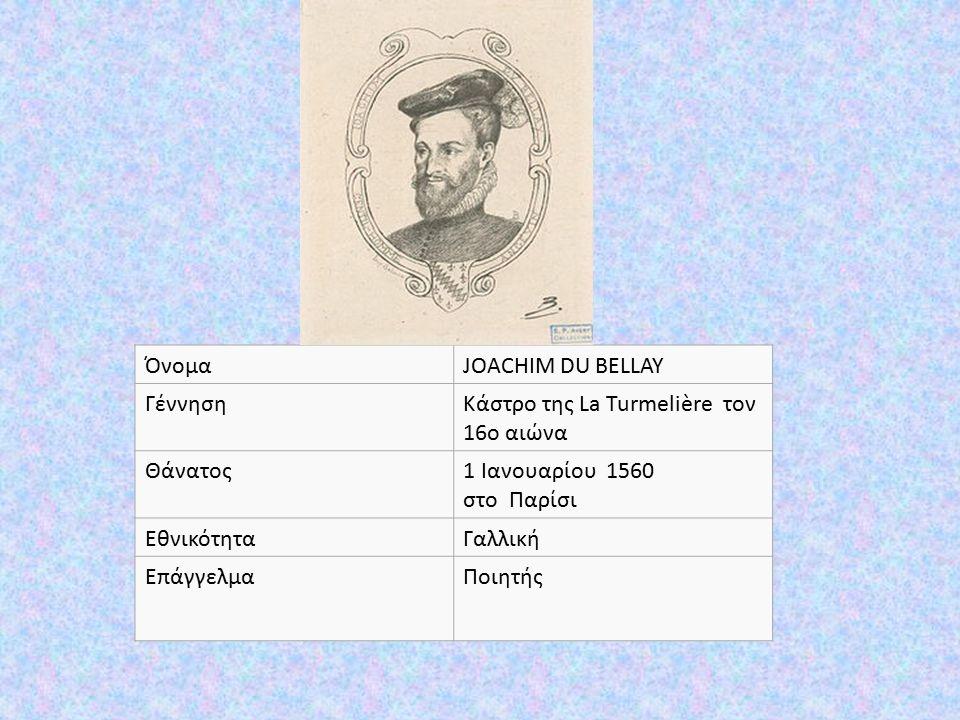 ΌνομαJOACHIM DU BELLAY ΓέννησηΚάστρο της La Turmelière τον 16ο αιώνα Θάνατος1 Ιανουαρίου 1560 στο Παρίσι ΕθνικότηταΓαλλική ΕπάγγελμαΠοιητής