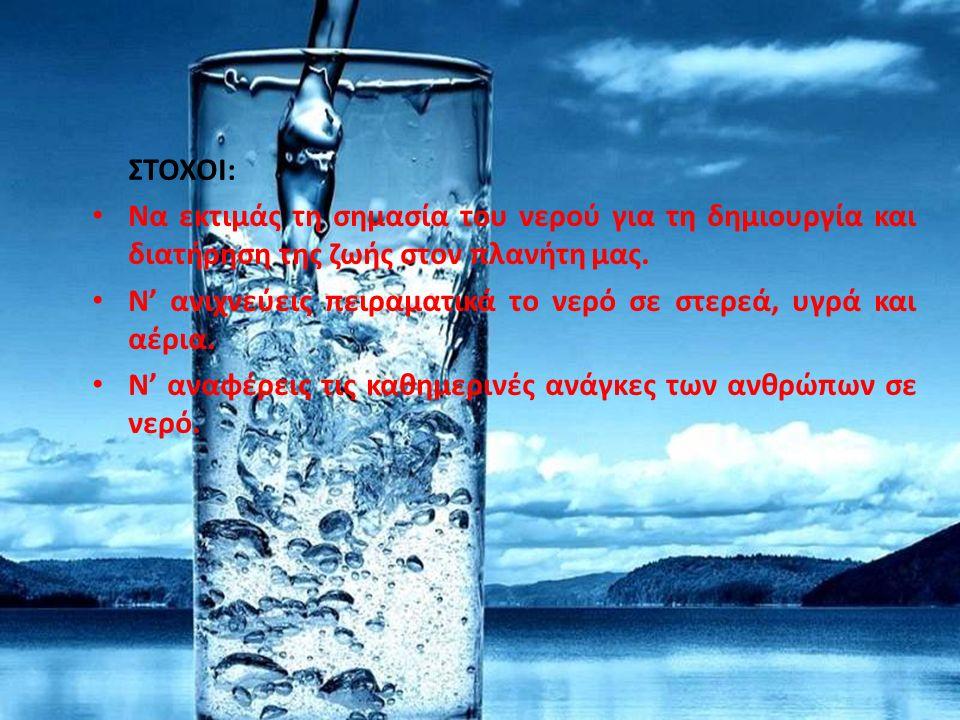 ΤΟ ΝΕΡΟ ΣΤΗ ΖΩΗ ΜΑΣ (Μάθημα: 2.1 – Χημεία, Β4 τάξης, σχ. έτους 2014 – 2015) ΣΤΟΧΟΙ: Να εκτιμάς τη σημασία του νερού για τη δημιουργία και διατήρηση τη