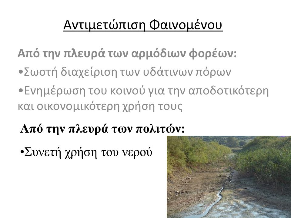 Αντιμετώπιση Φαινομένου Από την πλευρά των αρμόδιων φορέων: Σωστή διαχείριση των υδάτινων πόρων Ενημέρωση του κοινού για την αποδοτικότερη και οικονομικότερη χρήση τους Από την πλευρά των πολιτών: Συνετή χρήση του νερού