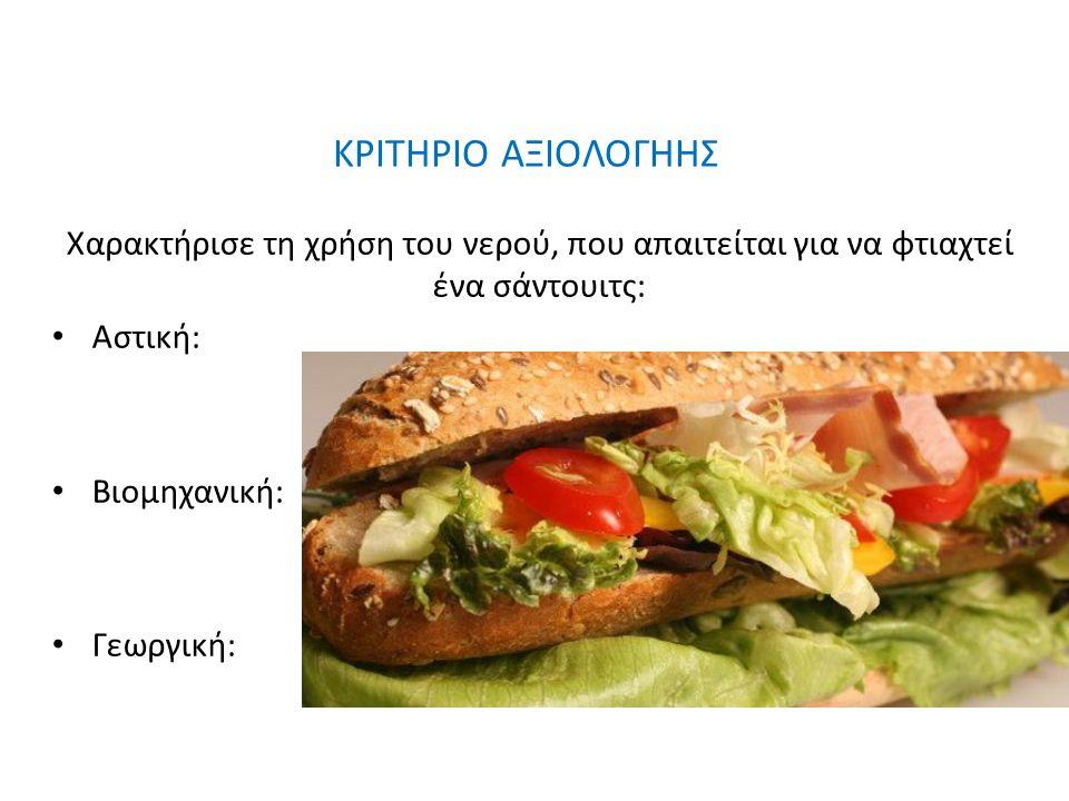 ΚΡΙΤΗΡΙΟ ΑΞΙΟΛΟΓΗΗΣ Χαρακτήρισε τη χρήση του νερού, που απαιτείται για να φτιαχτεί ένα σάντουιτς: Αστική: Βιομηχανική: Γεωργική: