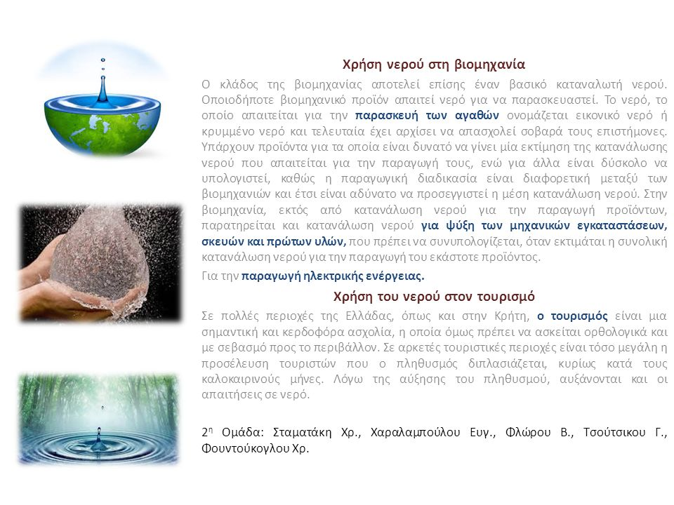 Χρήση νερού στη βιομηχανία Ο κλάδος της βιομηχανίας αποτελεί επίσης έναν βασικό καταναλωτή νερού. Οποιοδήποτε βιομηχανικό προϊόν απαιτεί νερό για να π
