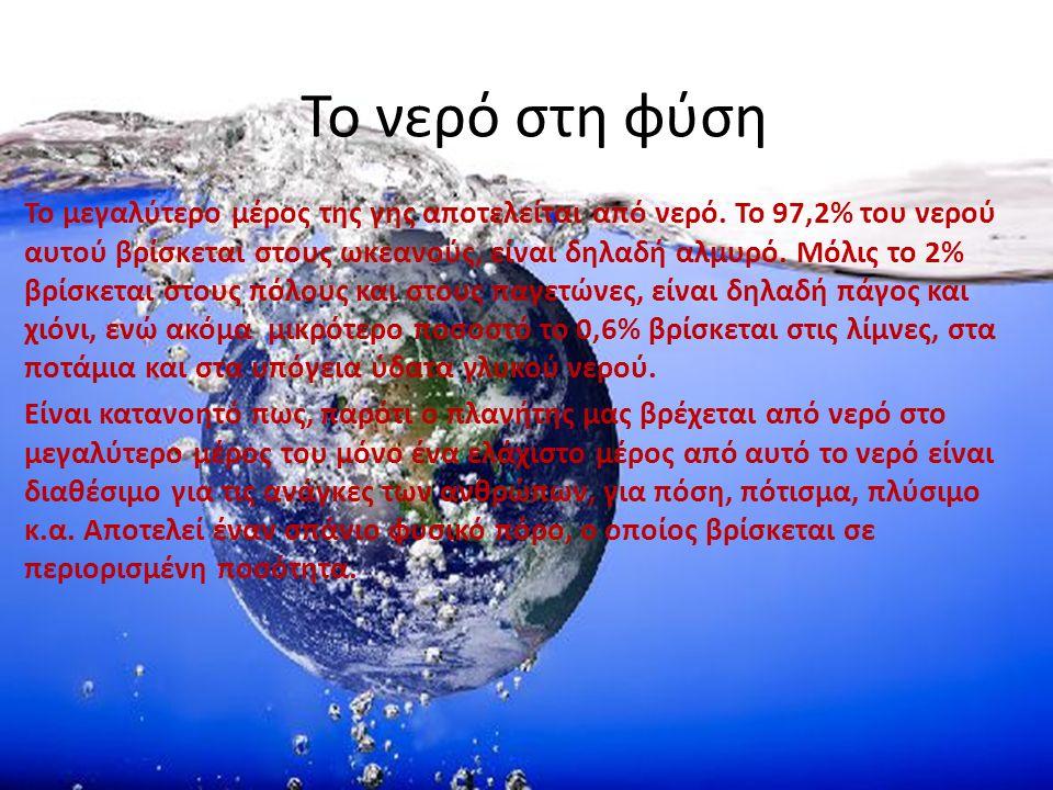 Το νερό στη φύση Το μεγαλύτερο μέρος της γης αποτελείται από νερό. Το 97,2% του νερού αυτού βρίσκεται στους ωκεανούς, είναι δηλαδή αλμυρό. Μόλις το 2%