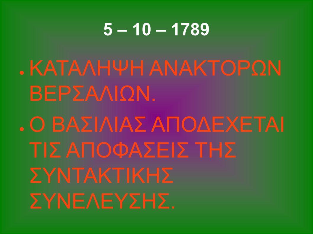 5 – 10 – 1789 ● ΚΑΤΑΛΗΨΗ ΑΝΑΚΤΟΡΩΝ ΒΕΡΣΑΛΙΩΝ. ● Ο ΒΑΣΙΛΙΑΣ ΑΠΟΔΕΧΕΤΑΙ ΤΙΣ ΑΠΟΦΑΣΕΙΣ ΤΗΣ ΣΥΝΤΑΚΤΙΚΗΣ ΣΥΝΕΛΕΥΣΗΣ.