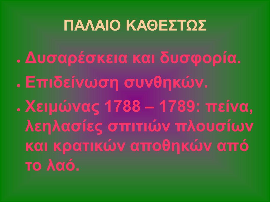ΠΑΛΑΙΟ ΚΑΘΕΣΤΩΣ ● Δυσαρέσκεια και δυσφορία. ● Επιδείνωση συνθηκών. ● Χειμώνας 1788 – 1789: πείνα, λεηλασίες σπιτιών πλουσίων και κρατικών αποθηκών από