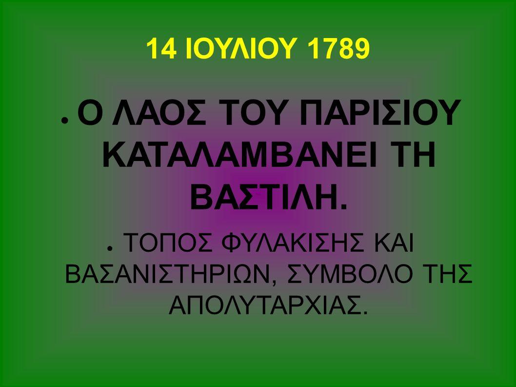 14 ΙΟΥΛΙΟΥ 1789 ● Ο ΛΑΟΣ ΤΟΥ ΠΑΡΙΣΙΟΥ ΚΑΤΑΛΑΜΒΑΝΕΙ ΤΗ ΒΑΣΤΙΛΗ. ● ΤΟΠΟΣ ΦΥΛΑΚΙΣΗΣ ΚΑΙ ΒΑΣΑΝΙΣΤΗΡΙΩΝ, ΣΥΜΒΟΛΟ ΤΗΣ ΑΠΟΛΥΤΑΡΧΙΑΣ.
