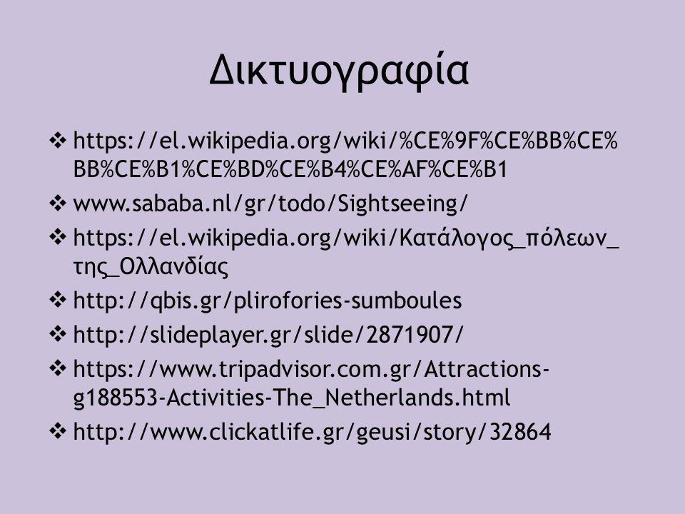 Δικτυογραφία  https://el.wikipedia.org/wiki/%CE%9F%CE%BB%CE% BB%CE%B1%CE%BD%CE%B4%CE%AF%CE%B1  www.sababa.nl/gr/todo/Sightseeing/  https://el.wikipedia.org/wiki/Κατάλογος_πόλεων_ της_Ολλανδίας  http://qbis.gr/plirofories-sumboules  http://slideplayer.gr/slide/2871907/  https://www.tripadvisor.com.gr/Attractions- g188553-Activities-The_Netherlands.html  http://www.clickatlife.gr/geusi/story/32864