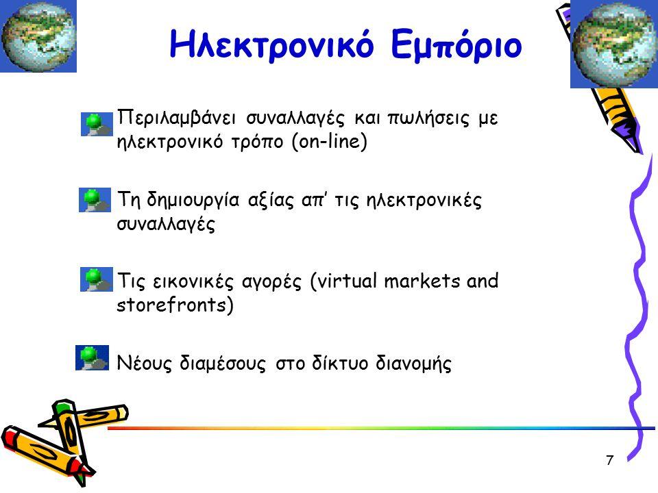 Ηλεκτρονικό Εμπόριο Περιλαμβάνει συναλλαγές και πωλήσεις με ηλεκτρονικό τρόπο (on-line) Τη δημιουργία αξίας απ' τις ηλεκτρονικές συναλλαγές Τις εικονικές αγορές (virtual markets and storefronts) Νέους διαμέσους στο δίκτυο διανομής 7