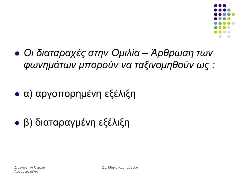 Διαγνωστικά Θέματα Λογοθεραπείας Δρ. Μαρία Καμπανάρου Οι διαταραχές στην Ομιλία – Άρθρωση των φωνημάτων μπορούν να ταξινομηθούν ως : α) αργοπορημένη ε