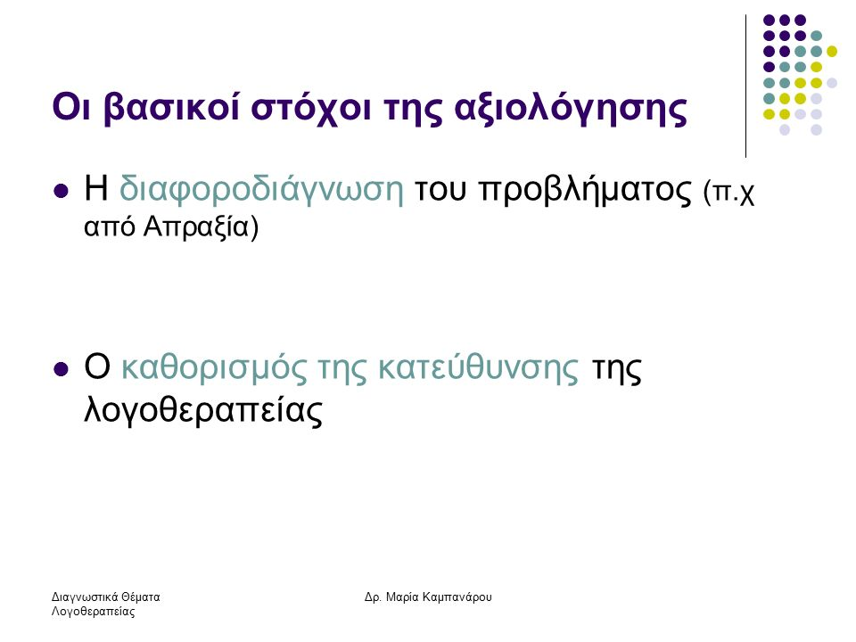 Διαγνωστικά Θέματα Λογοθεραπείας Δρ. Μαρία Καμπανάρου Οι βασικοί στόχοι της αξιολόγησης Η διαφοροδιάγνωση του προβλήματος (π.χ από Απραξία) Ο καθορισμ