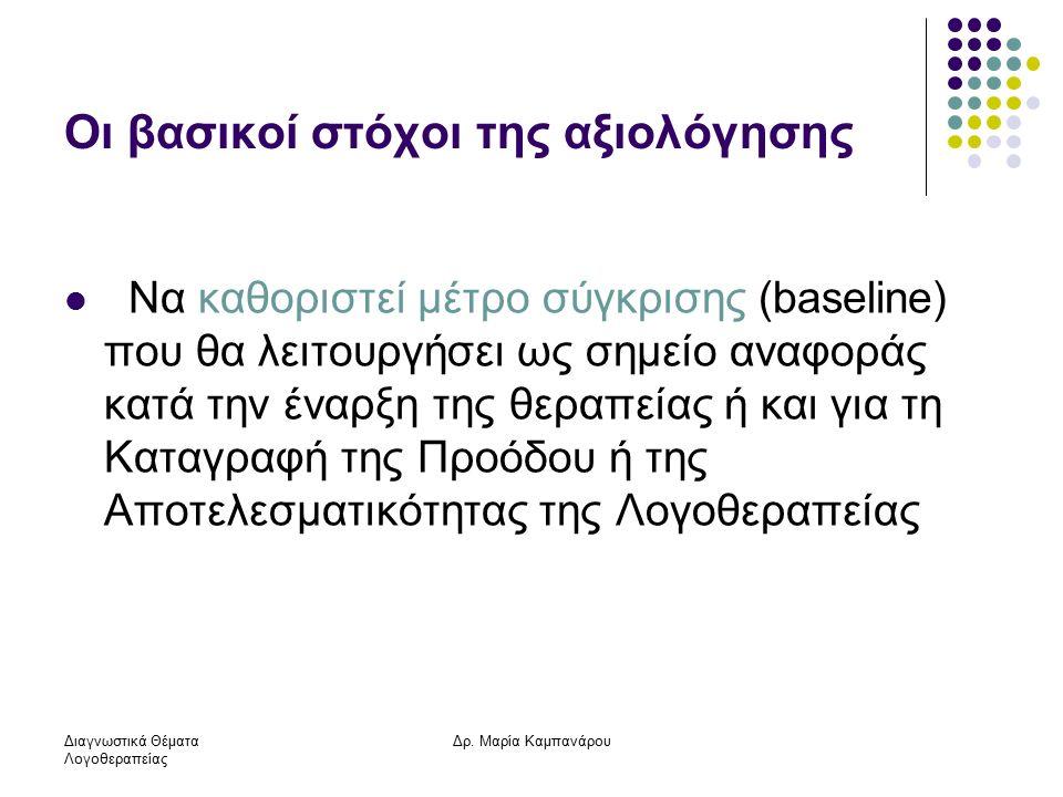 Διαγνωστικά Θέματα Λογοθεραπείας Δρ. Μαρία Καμπανάρου Οι βασικοί στόχοι της αξιολόγησης Να καθοριστεί μέτρο σύγκρισης (baseline) που θα λειτουργήσει ω