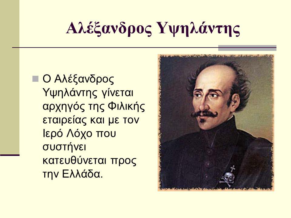 Αλέξανδρος Υψηλάντης Ο Αλέξανδρος Υψηλάντης γίνεται αρχηγός της Φιλικής εταιρείας και με τον Ιερό Λόχο που συστήνει κατευθύνεται προς την Ελλάδα.