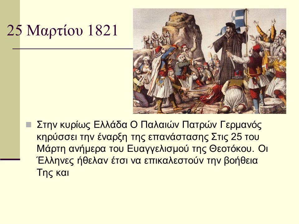 25 Μαρτίου 1821 Στην κυρίως Ελλάδα Ο Παλαιών Πατρών Γερμανός κηρύσσει την έναρξη της επανάστασης Στις 25 του Μάρτη ανήμερα του Ευαγγελισμού της Θεοτόκ