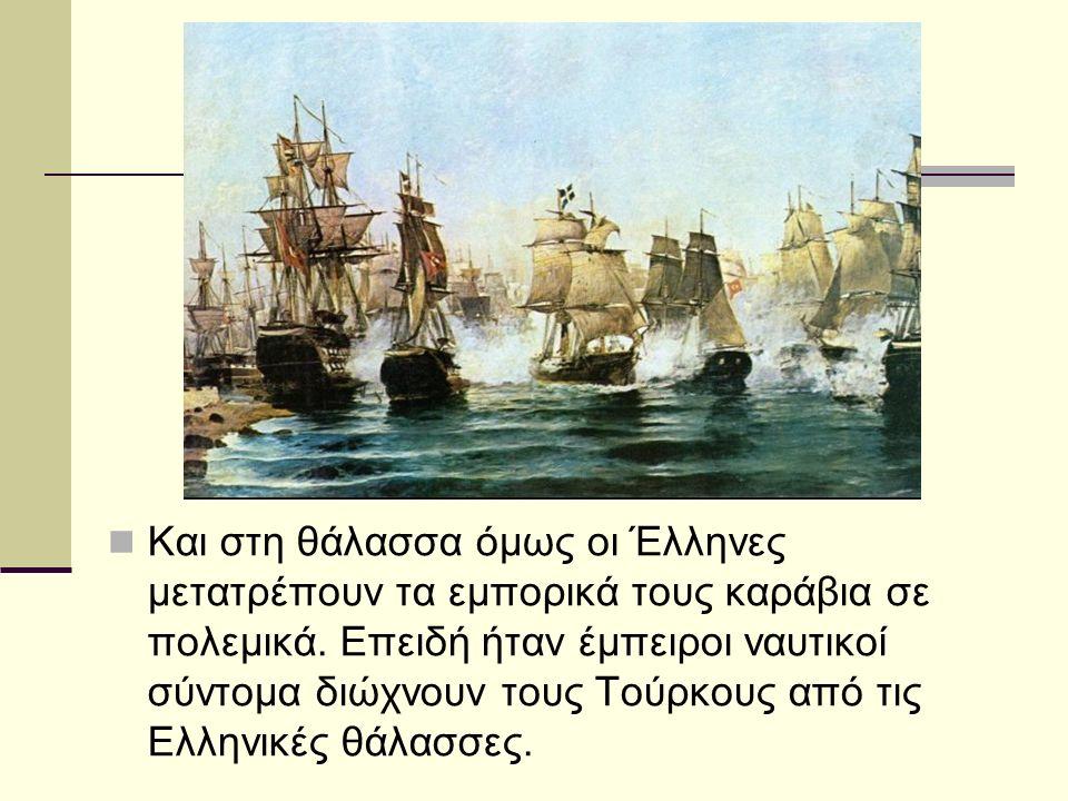 Και στη θάλασσα όμως οι Έλληνες μετατρέπουν τα εμπορικά τους καράβια σε πολεμικά. Επειδή ήταν έμπειροι ναυτικοί σύντομα διώχνουν τους Τούρκους από τις