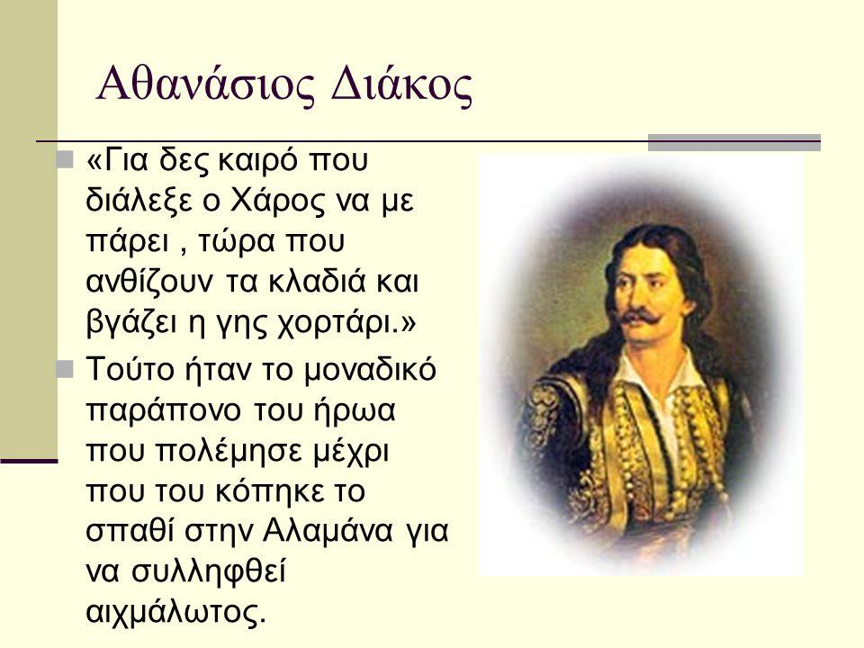 Αθανάσιος Διάκος «Για δες καιρό που διάλεξε ο Χάρος να με πάρει, τώρα που ανθίζουν τα κλαδιά και βγάζει η γης χορτάρι.» Τούτο ήταν το μοναδικό παράπον
