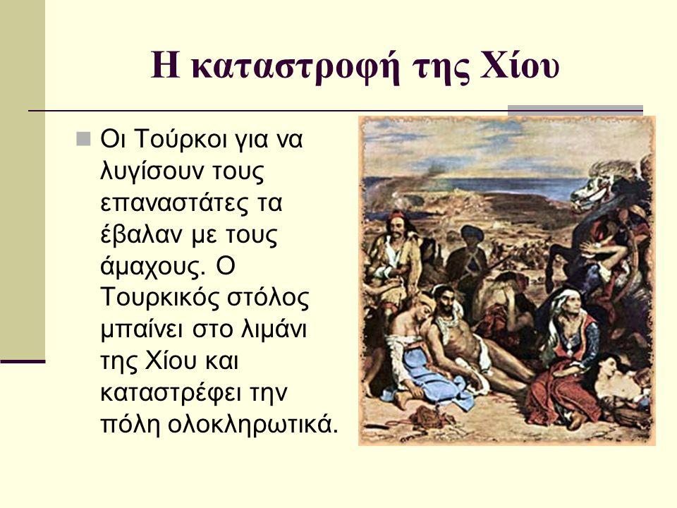 Η καταστροφή της Χίου Οι Τούρκοι για να λυγίσουν τους επαναστάτες τα έβαλαν με τους άμαχους. Ο Τουρκικός στόλος μπαίνει στο λιμάνι της Χίου και καταστ