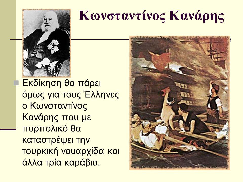 Κωνσταντίνος Κανάρης Εκδίκηση θα πάρει όμως για τους Έλληνες ο Κωνσταντίνος Κανάρης που με πυρπολικό θα καταστρέψει την τουρκική ναυαρχίδα και άλλα τρία καράβια.