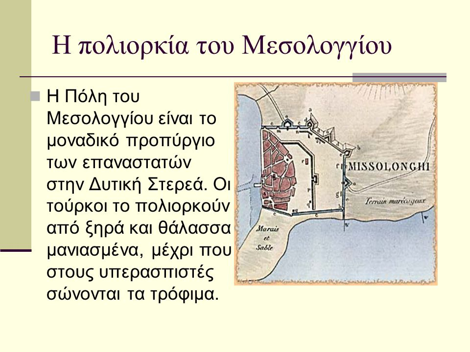 Η πολιορκία του Μεσολογγίου Η Πόλη του Μεσολογγίου είναι το μοναδικό προπύργιο των επαναστατών στην Δυτική Στερεά. Οι τούρκοι το πολιορκούν από ξηρά κ