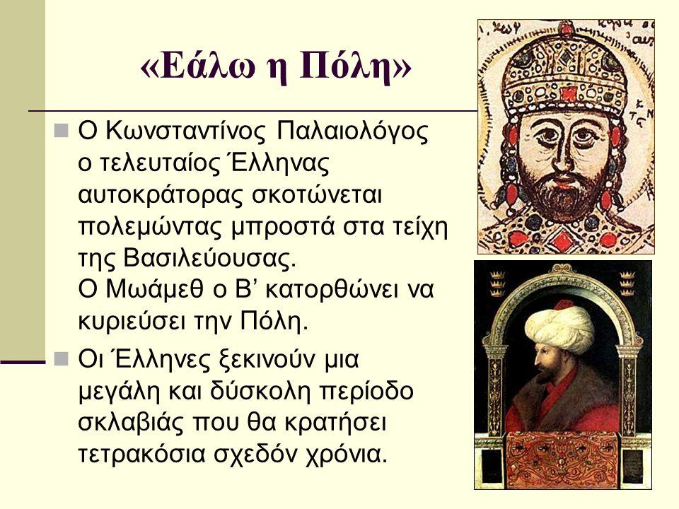 «Εάλω η Πόλη» Ο Κωνσταντίνος Παλαιολόγος ο τελευταίος Έλληνας αυτοκράτορας σκοτώνεται πολεμώντας μπροστά στα τείχη της Βασιλεύουσας. Ο Μωάμεθ ο Β' κατ