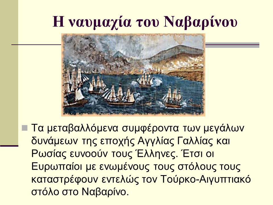 Η ναυμαχία του Ναβαρίνου Τα μεταβαλλόμενα συμφέροντα των μεγάλων δυνάμεων της εποχής Αγγλίας Γαλλίας και Ρωσίας ευνοούν τους Έλληνες. Έτσι οι Ευρωπαίο