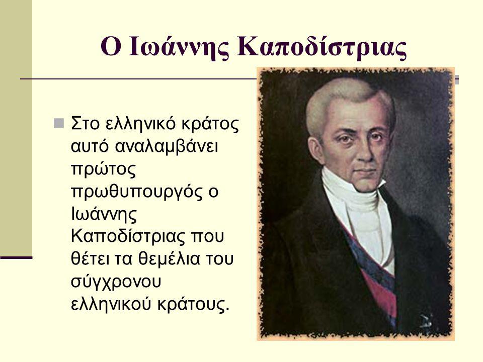 Ο Ιωάννης Καποδίστριας Στο ελληνικό κράτος αυτό αναλαμβάνει πρώτος πρωθυπουργός ο Ιωάννης Καποδίστριας που θέτει τα θεμέλια του σύγχρονου ελληνικού κράτους.