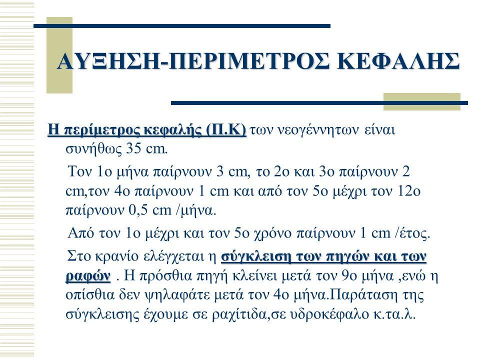 ΑΥΞΗΣΗ-ΠΕΡΙΜΕΤΡΟΣ ΚΕΦΑΛΗΣ Η περίμετρος κεφαλής (Π.Κ) Η περίμετρος κεφαλής (Π.Κ) των νεογέννητων είναι συνήθως 35 cm.