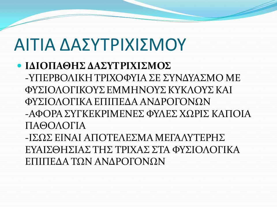 ΑΙΤΙΑ ΔΑΣΥΤΡΙΧΙΣΜΟΥ ΣΥΝΔΡΟΜΟ ΠΟΛΥΚΥΣΤΙΚΩΝ ΩΟΘΗΚΩΝ -ΥΠΕΡΑΝΔΡΟΓΟΝΑΙΜΙΑ, ΔΙΑΤΑΡΑΧΕΣ ΚΥΚΛΟΥ (ΑΡΑΙΟΜΗΝΟΡΡΟΙΑ, ΑΜΗΝΟΡΡΟΙΑ, ΔΥΣΜΗΝΟΡΡΟΙΑ), ΔΑΣΥΤΡΙΧΙΣΜΟ, ΑΚΜΗ, ΠΑΧΥΣΑΡΚΙΑ, ΑΡΡΕΝΟΠΟΙΗΣΗ, ΕΝΔΕΧΟΜΕΝΗ ΣΤΕΙΡΟΤΗΤΑ ΔΙΑΓΝΩΣΗ: -ΚΛΙΝΙΚΗ ΕΙΚΟΝΑ ΕΚΤΙΜΩΝΤΑΣ ΤΑ ΣΥΜΠΤΩΜΑΤΑ -ΑΙΜΑΤΟΛΟΓΙΚΟΣ ΠΡΟΣΔΙΟΡΙΣΜΟΣ ΟΡΜΟΝΩΝ -ΥΠΕΡΗΧΟΓΡΑΦΗΜΑ -ΛΑΠΑΡΟΣΚΟΠΗΣΗ -ΜΑΓΝΗΤΙΚΗ ΤΟΜΟΓΡΑΦΙΑ
