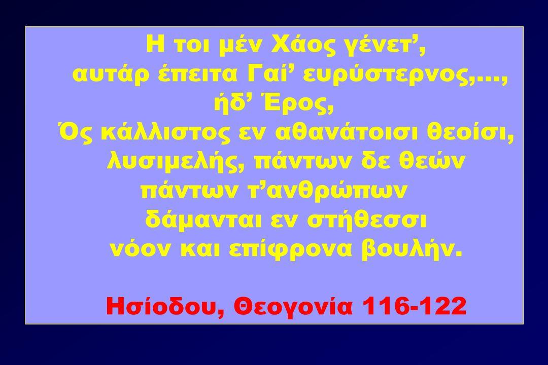 Η τοι μέν Χάος γένετ', αυτάρ έπειτα Γαί' ευρύστερνος,..., ήδ' Έρος, Ός κάλλιστος εν αθανάτοισι θεοίσι, λυσιμελής, πάντων δε θεών πάντων τ'ανθρώπων δάμανται εν στήθεσσι νόον και επίφρονα βουλήν.