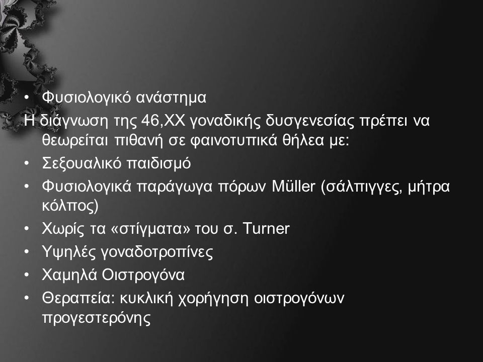 Φυσιολογικό ανάστημα Η διάγνωση της 46,ΧΧ γοναδικής δυσγενεσίας πρέπει να θεωρείται πιθανή σε φαινοτυπικά θήλεα με: Σεξουαλικό παιδισμό Φυσιολογικά παράγωγα πόρων Müller (σάλπιγγες, μήτρα κόλπος) Χωρίς τα «στίγματα» του σ.