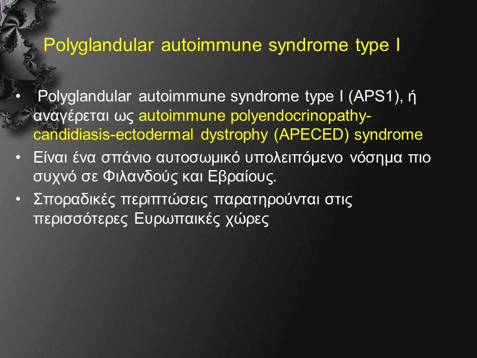 Polyglandular autoimmune syndrome type I Polyglandular autoimmune syndrome type I (APS1), ή αναγέρεται ως autoimmune polyendocrinopathy- candidiasis-ectodermal dystrophy (APECED) syndrome Είναι ένα σπάνιο αυτοσωμικό υπολειπόμενο νόσημα πιο συχνό σε Φιλανδούς και Εβραίους.