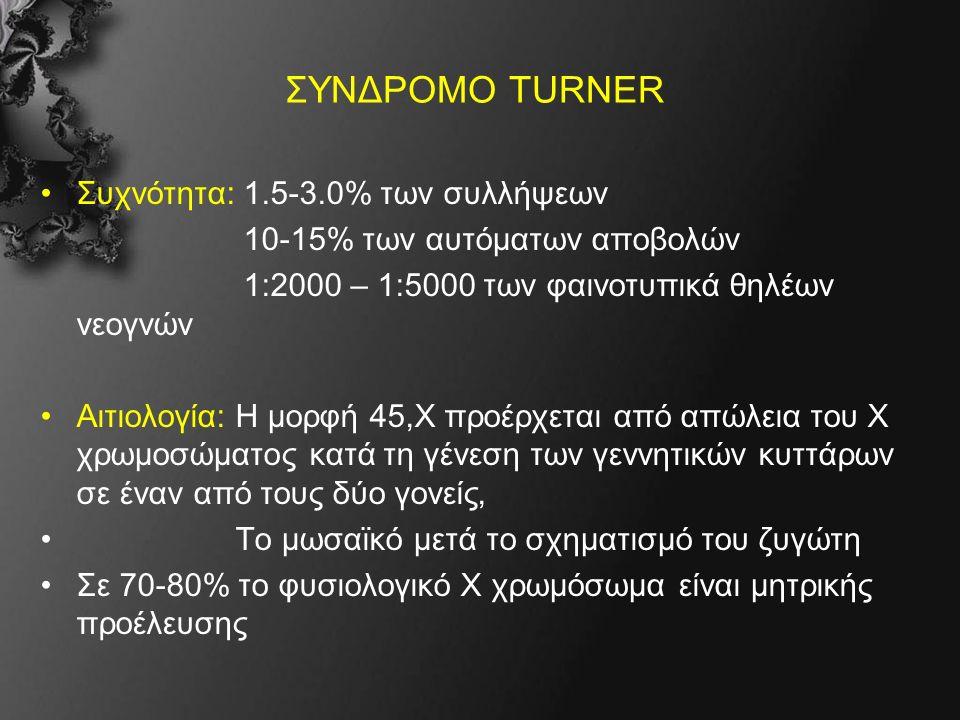 ΣΥΝΔΡΟΜΟ TURNER Συχνότητα: 1.5-3.0% των συλλήψεων 10-15% των αυτόματων αποβολών 1:2000 – 1:5000 των φαινοτυπικά θηλέων νεογνών Αιτιολογία: Η μορφή 45,Χ προέρχεται από απώλεια του Χ χρωμοσώματος κατά τη γένεση των γεννητικών κυττάρων σε έναν από τους δύο γονείς, Το μωσαϊκό μετά το σχηματισμό του ζυγώτη Σε 70-80% το φυσιολογικό Χ χρωμόσωμα είναι μητρικής προέλευσης