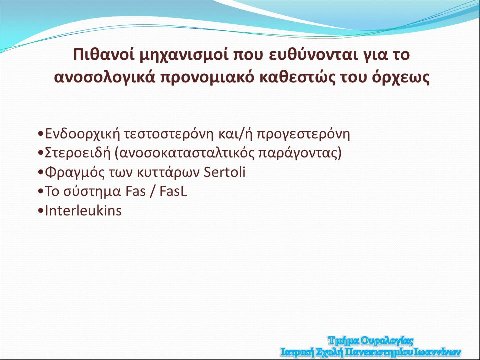 Πιθανοί μηχανισμοί που ευθύνονται για το ανοσολογικά προνομιακό καθεστώς του όρχεως Ενδοορχική τεστοστερόνη και/ή προγεστερόνη Στεροειδή (ανοσοκατασταλτικός παράγοντας) Φραγμός των κυττάρων Sertoli Το σύστημα Fas / FasL Interleukins