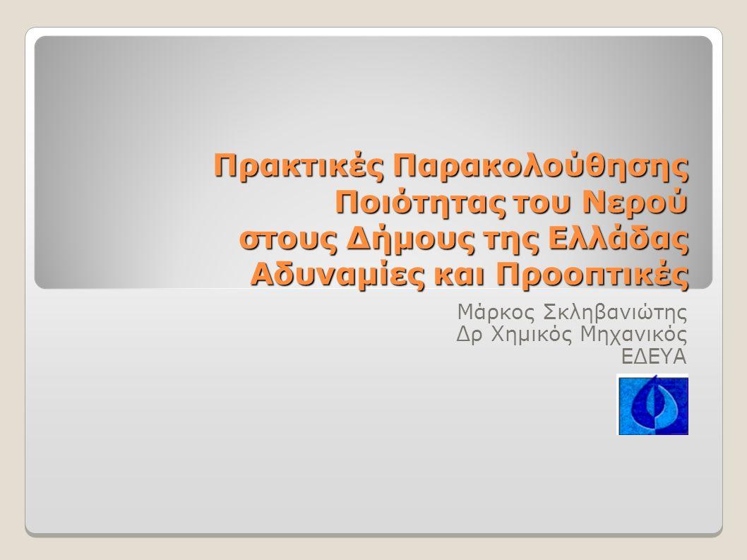 Πρακτικές Παρακολούθησης Ποιότητας του Νερού στους Δήμους της Ελλάδας Αδυναμίες και Προοπτικές Μάρκος Σκληβανιώτης Δρ Χημικός Μηχανικός ΕΔΕΥΑ