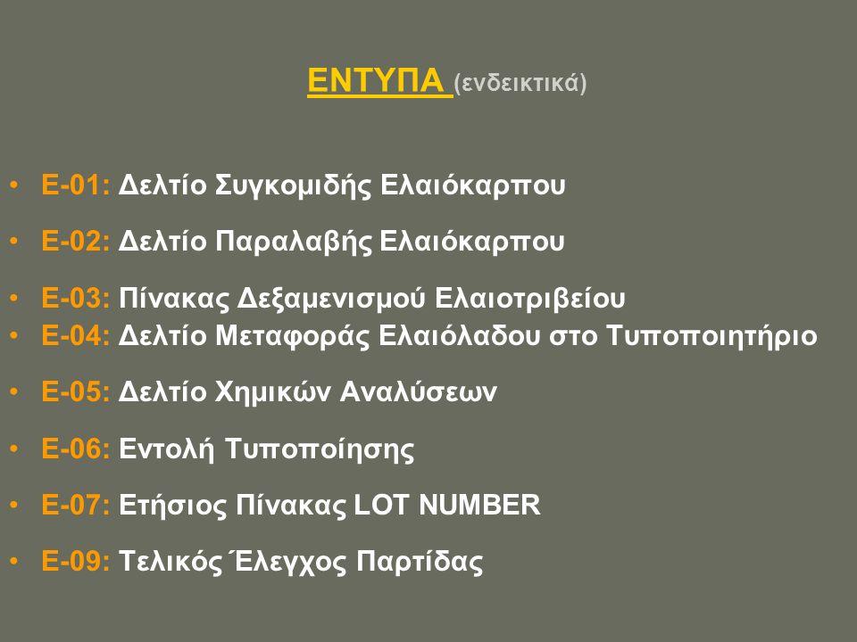 ΕΝΤΥΠΑ (ενδεικτικά) E-01: Δελτίο Συγκομιδής Ελαιόκαρπου E-02: Δελτίο Παραλαβής Ελαιόκαρπου E-03: Πίνακας Δεξαμενισμού Ελαιοτριβείου E-04: Δελτίο Μεταφοράς Ελαιόλαδου στο Τυποποιητήριο Ε-05: Δελτίο Χημικών Αναλύσεων Ε-06: Εντολή Τυποποίησης Ε-07: Ετήσιος Πίνακας LOT NUMBER Ε-09: Τελικός Έλεγχος Παρτίδας