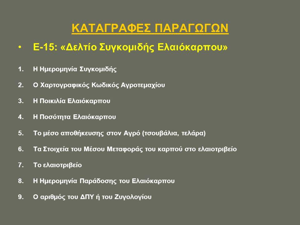ΚΑΤΑΓΡΑΦΕΣ ΠΑΡΑΓΩΓΩΝ E-15: «Δελτίο Συγκομιδής Ελαιόκαρπου» 1.Η Ημερομηνία Συγκομιδής 2.Ο Χαρτογραφικός Κωδικός Αγροτεμαχίου 3.Η Ποικιλία Ελαιόκαρπου 4.Η Ποσότητα Ελαιόκαρπου 5.Το μέσο αποθήκευσης στον Αγρό (τσουβάλια, τελάρα) 6.Τα Στοιχεία του Μέσου Μεταφοράς του καρπού στο ελαιοτριβείο 7.Το ελαιοτριβείο 8.Η Ημερομηνία Παράδοσης του Ελαιόκαρπου 9.Ο αριθμός του ΔΠΥ ή του Ζυγολογίου