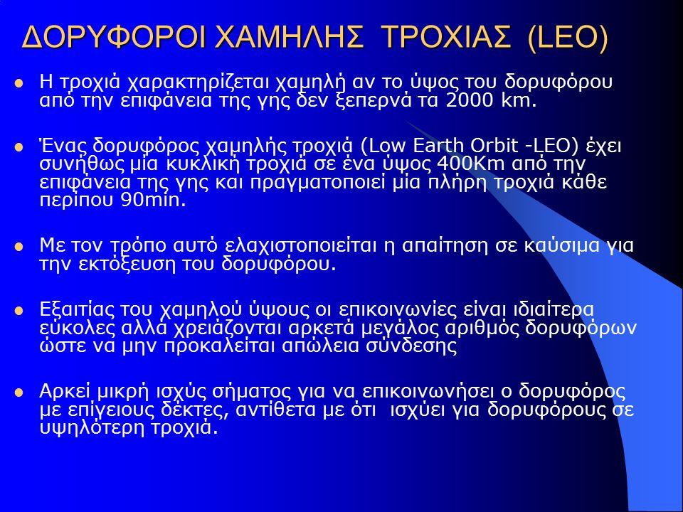 ΔΟΡΥΦΟΡΟΙ ΧΑΜΗΛΗΣ ΤΡΟΧΙΑΣ (LEO) Η τροχιά χαρακτηρίζεται χαμηλή αν το ύψος του δορυφόρου από την επιφάνεια της γης δεν ξεπερνά τα 2000 km. Ένας δορυφόρ