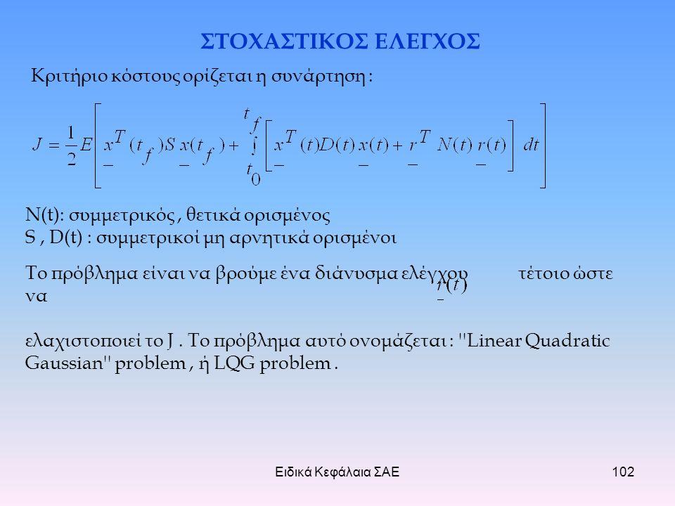 Ειδικά Κεφάλαια ΣΑΕ102 ΣΤΟΧΑΣΤΙΚΟΣ ΕΛΕΓΧΟΣ Κριτήριο κόστους ορίζεται η συνάρτηση : Ν(t): συμμετρικός, θετικά ορισμένος S, D(t) : συμμετρικοί μη αρνητικά ορισμένοι Το πρόβλημα είναι να βρούμε ένα διάνυσμα ελέγχου τέτοιο ώστε να ελαχιστοποιεί το J.