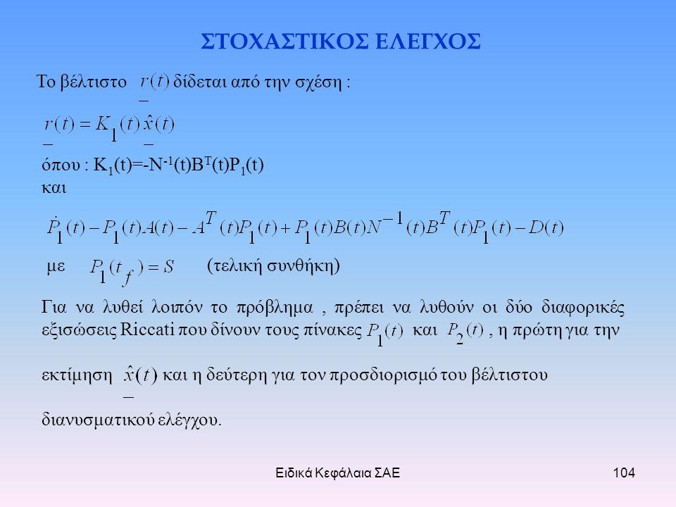 Ειδικά Κεφάλαια ΣΑΕ104 ΣΤΟΧΑΣΤΙΚΟΣ ΕΛΕΓΧΟΣ Το βέλτιστο δίδεται από την σχέση : όπου : Κ 1 (t)=-N -1 (t)B T (t)P 1 (t) και με (τελική συνθήκη) Για να λυθεί λοιπόν το πρόβλημα, πρέπει να λυθούν οι δύο διαφορικές εξισώσεις Riccati που δίνουν τους πίνακες και, η πρώτη για την εκτίμηση και η δεύτερη για τον προσδιορισμό του βέλτιστου διανυσματικού ελέγχου.