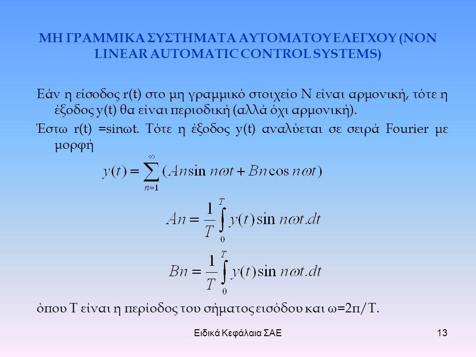 Ειδικά Κεφάλαια ΣΑΕ13 ΜΗ ΓΡΑΜΜΙΚΑ ΣΥΣΤΗΜΑΤΑ ΑΥΤΟΜΑΤΟΥ ΕΛΕΓΧΟΥ (NON LINEAR AUTOMATIC CONTROL SYSTEMS) Εάν η είσοδος r(t) στο μη γραμμικό στοιχείο Ν είναι αρμονική, τότε η έξοδος y(t) θα είναι περιοδική (αλλά όχι αρμονική).