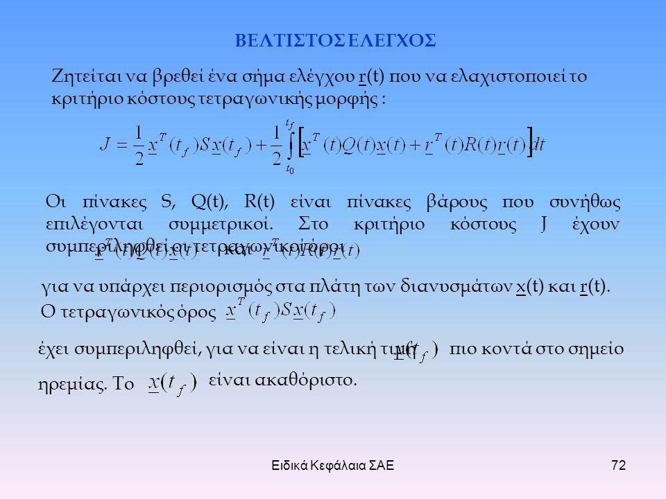 Ειδικά Κεφάλαια ΣΑΕ72 ΒΕΛΤΙΣΤΟΣ ΕΛΕΓΧΟΣ Ζητείται να βρεθεί ένα σήμα ελέγχου r(t) που να ελαχιστοποιεί το κριτήριο κόστους τετραγωνικής μορφής : Οι πίνακες S, Q(t), R(t) είναι πίνακες βάρους που συνήθως επιλέγονται συμμετρικοί.