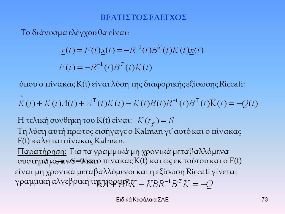 Ειδικά Κεφάλαια ΣΑΕ73 ΒΕΛΤΙΣΤΟΣ ΕΛΕΓΧΟΣ Το διάνυσμα ελέγχου θα είναι : Τη λύση αυτή πρώτος εισήγαγε ο Kalman γι'αυτό και ο πίνακας F(t) καλείται πίνακας Kalman.