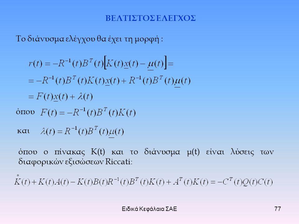 Ειδικά Κεφάλαια ΣΑΕ77 ΒΕΛΤΙΣΤΟΣ ΕΛΕΓΧΟΣ Το διάνυσμα ελέγχου θα έχει τη μορφή : όπου και όπου ο πίνακας K(t) και το διάνυσμα μ(t) είναι λύσεις των διαφορικών εξισώσεων Riccati :
