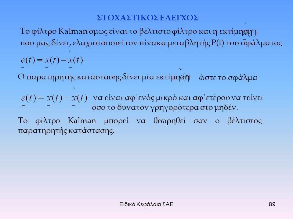 Ειδικά Κεφάλαια ΣΑΕ89 ΣΤΟΧΑΣΤΙΚΟΣ ΕΛΕΓΧΟΣ Το φίλτρο Kalman όμως είναι το βέλτιστο φίλτρο και η εκτίμηση που μας δίνει, ελαχιστοποιεί τον πίνακα μεταβλητής P(t) του σφάλματος Ο παρατηρητής κατάστασης δίνει μία εκτίμηση ώστε το σφάλμα να είναι αφ΄ενός μικρό και αφ΄ετέρου να τείνει όσο το δυνατόν γρηγορότερα στο μηδέν..