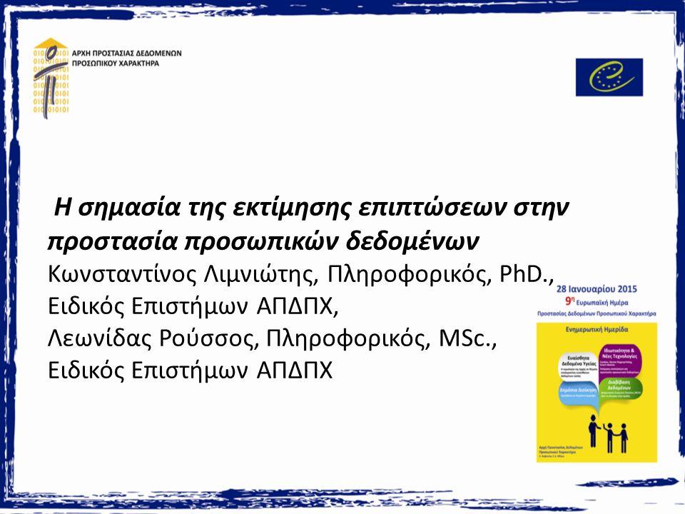 Η σημασία της εκτίμησης επιπτώσεων στην προστασία προσωπικών δεδομένων Κωνσταντίνος Λιμνιώτης, Πληροφορικός, PhD., Ειδικός Επιστήμων ΑΠΔΠΧ, Λεωνίδας Ρούσσος, Πληροφορικός, MSc., Ειδικός Επιστήμων ΑΠΔΠΧ