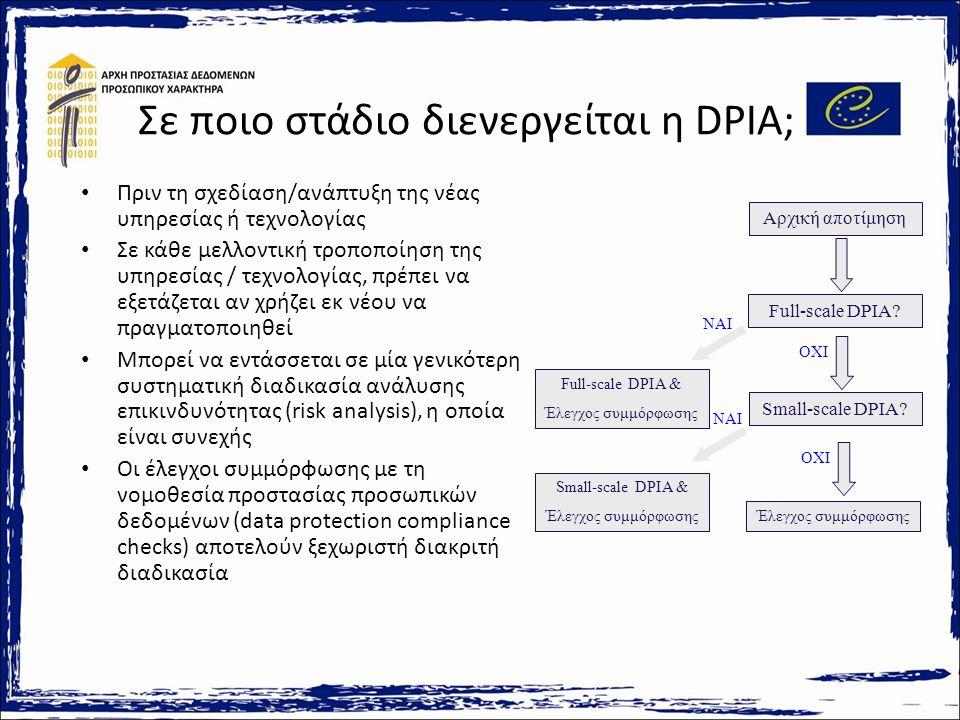 Σε ποιο στάδιο διενεργείται η DPIA; Πριν τη σχεδίαση/ανάπτυξη της νέας υπηρεσίας ή τεχνολογίας Σε κάθε μελλοντική τροποποίηση της υπηρεσίας / τεχνολογίας, πρέπει να εξετάζεται αν χρήζει εκ νέου να πραγματοποιηθεί Μπορεί να εντάσσεται σε μία γενικότερη συστηματική διαδικασία ανάλυσης επικινδυνότητας (risk analysis), η οποία είναι συνεχής Οι έλεγχοι συμμόρφωσης με τη νομοθεσία προστασίας προσωπικών δεδομένων (data protection compliance checks) αποτελούν ξεχωριστή διακριτή διαδικασία Αρχική αποτίμηση Full-scale DPIA.