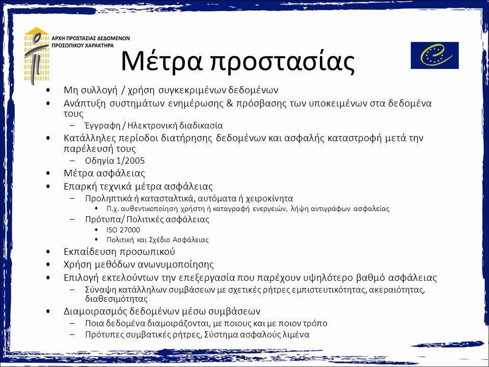 Μέτρα προστασίας Μη συλλογή / χρήση συγκεκριμένων δεδομένων Ανάπτυξη συστημάτων ενημέρωσης & πρόσβασης των υποκειμένων στα δεδομένα τους –Έγγραφη / Ηλεκτρονική διαδικασία Κατάλληλες περίοδοι διατήρησης δεδομένων και ασφαλής καταστροφή μετά την παρέλευσή τους –Οδηγία 1/2005 Μέτρα ασφάλειας Επαρκή τεχνικά μέτρα ασφάλειας –Προληπτικά ή κατασταλτικά, αυτόματα ή χειροκίνητα Π.χ.