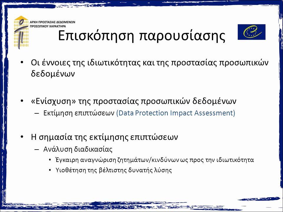 Επισκόπηση παρουσίασης Οι έννοιες της ιδιωτικότητας και της προστασίας προσωπικών δεδομένων «Ενίσχυση» της προστασίας προσωπικών δεδομένων – Εκτίμηση επιπτώσεων (Data Protection Impact Assessment) Η σημασία της εκτίμησης επιπτώσεων – Ανάλυση διαδικασίας Έγκαιρη αναγνώριση ζητημάτων/κινδύνων ως προς την ιδιωτικότητα Υιοθέτηση της βέλτιστης δυνατής λύσης