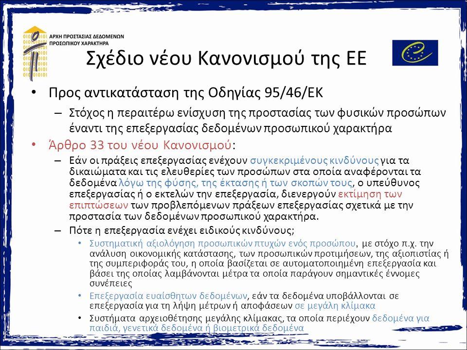 Σχέδιο νέου Κανονισμού της ΕΕ Προς αντικατάσταση της Οδηγίας 95/46/ΕΚ – Στόχος η περαιτέρω ενίσχυση της προστασίας των φυσικών προσώπων έναντι της επεξεργασίας δεδομένων προσωπικού χαρακτήρα Άρθρο 33 του νέου Κανονισμού: – Εάν οι πράξεις επεξεργασίας ενέχουν συγκεκριμένους κινδύνους για τα δικαιώματα και τις ελευθερίες των προσώπων στα οποία αναφέρονται τα δεδομένα λόγω της φύσης, της έκτασης ή των σκοπών τους, ο υπεύθυνος επεξεργασίας ή ο εκτελών την επεξεργασία, διενεργούν εκτίμηση των επιπτώσεων των προβλεπόμενων πράξεων επεξεργασίας σχετικά με την προστασία των δεδομένων προσωπικού χαρακτήρα.