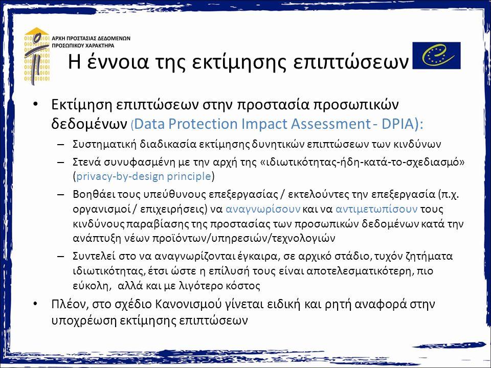 Η έννοια της εκτίμησης επιπτώσεων Εκτίμηση επιπτώσεων στην προστασία προσωπικών δεδομένων ( Data Protection Impact Assessment - DPIA): – Συστηματική διαδικασία εκτίμησης δυνητικών επιπτώσεων των κινδύνων – Στενά συνυφασμένη με την αρχή της «ιδιωτικότητας-ήδη-κατά-το-σχεδιασμό» (privacy-by-design principle) – Βοηθάει τους υπεύθυνους επεξεργασίας / εκτελούντες την επεξεργασία (π.χ.
