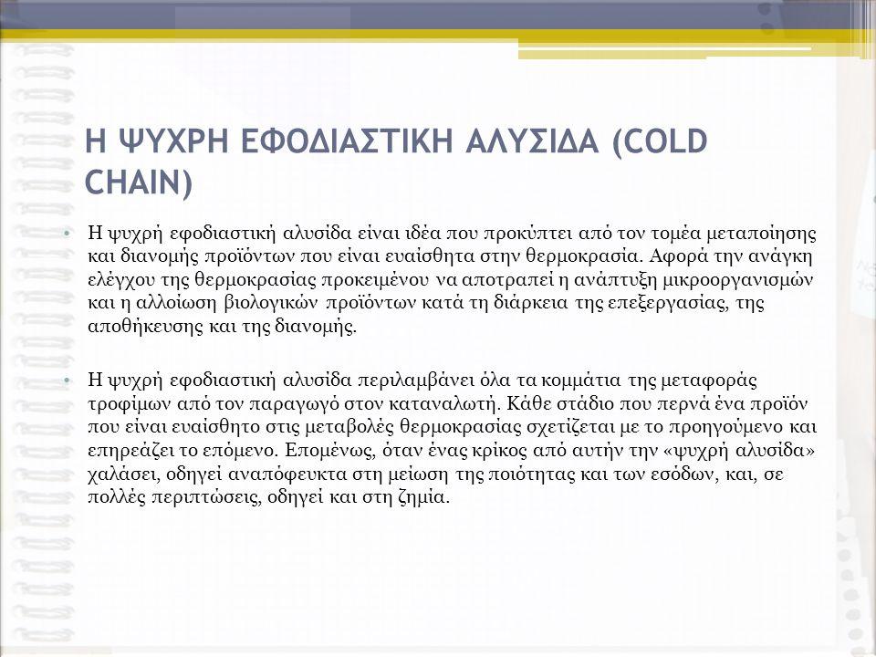 Η ΨΥΧΡΗ ΕΦΟΔΙΑΣΤΙΚΗ ΑΛΥΣΙΔΑ (COLD CHAIN) Η ψυχρή εφοδιαστική αλυσίδα είναι ιδέα που προκύπτει από τον τομέα μεταποίησης και διανομής προϊόντων που είναι ευαίσθητα στην θερμοκρασία.